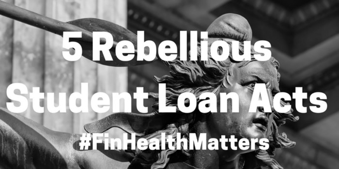 5 Rebellious Student Loan Acts – Why #FinHealthMatters